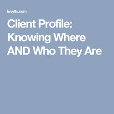 Client Profile: Knowing Where AND Who They Are