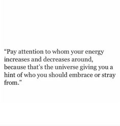 pay attention to whom your energy increases and decreases around, because thats the universe giving you a hint of who you should embrace or stray from | best universe quotes | #quote