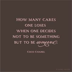 How many cares one loses when one decides not to be something but to be someone. ~Coco Chanel