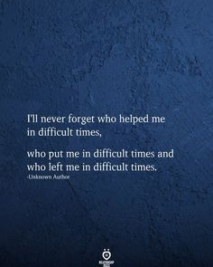 I'll never forget who helped me in difficult times, who put me in difficult times and who left me in difficult times. -Unknown Author quotes I'll Never Forget Who Helped Me In Difficult Times Poem Quotes, Wisdom Quotes, True Quotes, Great Quotes, Words Quotes, Quotes To Live By, Funny Quotes, Inspirational Quotes, Couple Quotes