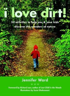 Yes!!! I Love Dirt!: 52 Projects to Help You and Your Kids Get Outside, Get Dirty, and Enjoy Nature See Inside  I Love Dirt!: 52 Projects to Help You and Your Kids Get Outside, Get Dirty, and Enjoy Nature. Forward by Richard Louv.