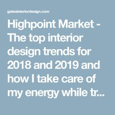 Highpoint Market - The top interior design trends for 2018 and 2019 and how I take care of my energy while traveling | Gates Interior Design And Feng Shui - Amanda Gates
