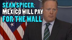 Sean Spicer: Mexico Will Pay For The Wall (Video) – MagaFeed