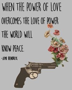 'When the power of love overcomes the love of power, the World will know peace.' ~Jimi Hendrix