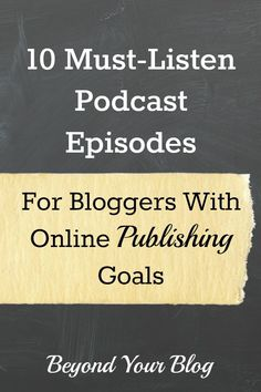 10 Must-Listen Podcast Episodes For Bloggers With Online Publishing Goals