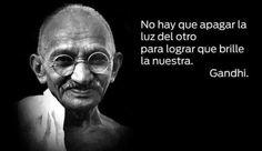 No hay que apagar la luz del otro para lograr que brille la nuestra. Gandhi.