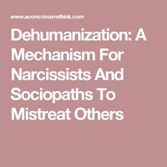 Dehumanization: A Mechanism For Narcissists And Sociopaths To Mistreat Others