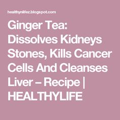 Ginger Tea: Dissolves Kidneys Stones, Kills Cancer Cells And Cleanses Liver – Recipe | HEALTHYLIFE