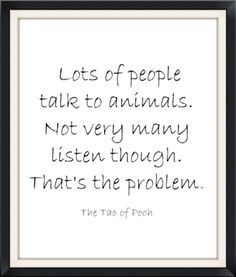 Lots of people talk to animals. Not very many listen though. That's the problem. Words Quotes, Wise Words, Sayings, Tao Of Pooh Quotes, Taoism, Buddhism, Great Quotes, Inspirational Quotes, People Talk