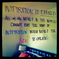 Inspiration is EARNED.  All of the money in the world cannot buy the kind of INSPIRATION which moves the SOUL to CREATE. by BethyAnn