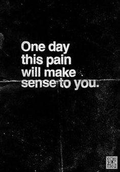 """One day this pain will make sense to you."""