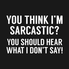 YOU THINK I AM SARCASTIC? is a custom made funny top quality sarcastic t-shirt that is great for gift giving or just a little laugh for yourself Sarcastic Inspirational Quotes, Sassy Quotes, True Quotes, Great Quotes, Motivational Quotes, Funny Quotes, Sarcastic Quotes Bitchy, Qoutes, True Colors Quotes