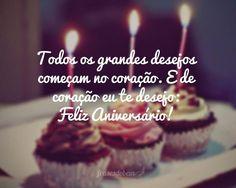 Mensagem de aniversário - Todos os grandes desejos comeam no corao E de corao eu te desejo Feliz Aniversrio