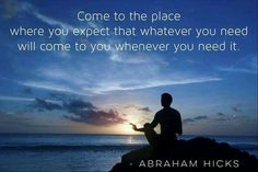 Come to the place where you expect that whatever you need will come to you whenever you need it. -Abraham