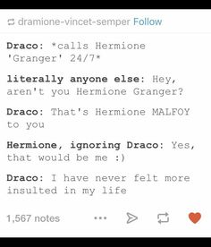 "I don't ship it but the thing itself is cute Let me try it: Draco: *calls Harry 'Potter' 2/47* Someone: ""Hey, you are Harry Potter!"" Draco: ""That's Harry Malfoy to you!"" Harry: *smiles and ignores Draco* ""Yes, that would be me."" Draco: ""I've never felt so insulted in my life"" Or otherwise: Harry: *calls Draco 'Malfoy' 24/7* Someone: ""Hey, aren't you Draco Malfoy?"" Harry: ""That's Draco Potter to you!"" Draco: *smiles and ignores Harry* ""Yes, that would be me."" Harry: ""I've never felt so…"