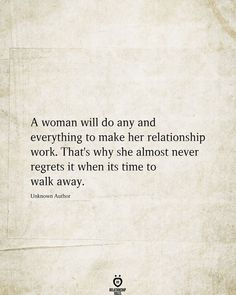 A woman will do any and everything to make her relationship work. That's why she almost never regrets it when its time to walk away. Unknown Author # A Woman Will Do any And Everything To Make Her Relationship Words Quotes, Wise Words, Sayings, Quotes Quotes, Crush Quotes, Wisdom Quotes, Favorite Quotes, Best Quotes, Relationship Rules