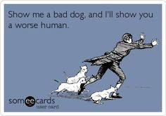 Show me a bad dog, and I'll show you a worse human. So Very True.