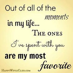 Out of all the moments in my life... the ones I've spent with you are my most favorite