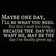 Maybe one day, ill be what you need. But dont wait too long