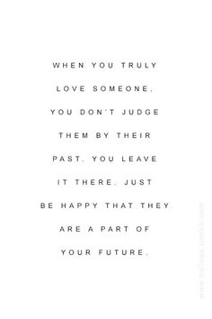 """""""When you truly love someone, you don't judge them by their past. You leave it there. Just be happy that they are a part of your future."""""""