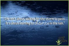 """""""Life isn't about waiting for the storm to pass...It's about learning to dance in the rain."""" - Vivian Green"""