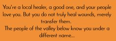 You're a local healer, a good one, and your people love you. But you do not truly heal wounds, merely transfer them. The people of the valley below know you under a different name...