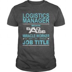 Because Badass Miracle Worker Is Not An Official Job Title LOGISTICS MANAGER T Shirts, Hoodie Sweatshirts