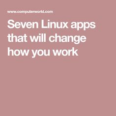 Seven Linux apps that will change how you work