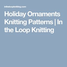 Holiday Ornaments Knitting Patterns | In the Loop Knitting