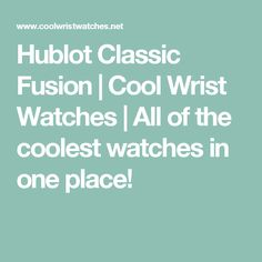 Hublot Classic Fusion | Cool Wrist Watches | All of the coolest watches in one place!