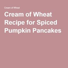 Cream of Wheat Recipe for Spiced Pumpkin Pancakes