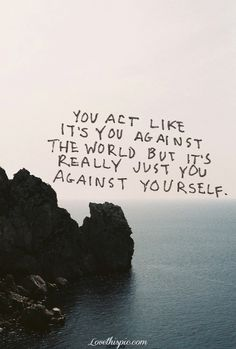 you act like it's you against the world but it's really just you against yourself #quote