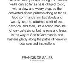 """Francis de Sales - """"Even as a man just recovering from illness walks only so far as he is obliged to..."""". philosophy, religion, christian, christianity, church, catholicism, catholic"""