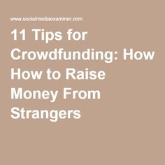 11 Tips for Crowdfunding: How to Raise Money From Strangers