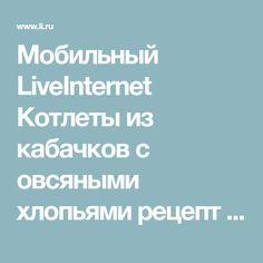 Мобильный LiveInternet Котлеты из кабачков с овсяными хлопьями рецепт | Ленуся71 - Дневник Ленуся71 |