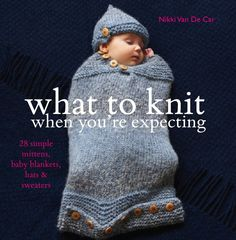 What To Knit When You're Expecting by Nikki Van De Car: 28 Simple Mittens, Baby Blankets, Hats and Sweaters, published 6th September. £14.99 The 28 patterns collected in What to Knit When You're Expecting, for babies aged from 0 to 12 months, are the best of these, and include booties, mittens, bibs and blankets, as well as sweaters, hats and cardigans. All are relatively simple, so can be knit while your mind is elsewhere, and all are immensely practical.