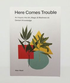 Here Comes Trouble: An Inquiry into Art, Magic & Madness as Deviant Knowledge by Alex Head