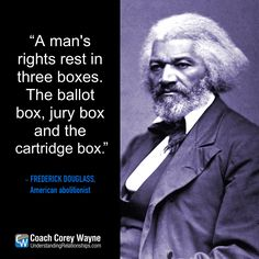 "#frederickdouglass #american #abolitionist #socialreform #civilrights #freedom #liberty #voting #election2016 #coachcoreywayne #greatquotes Photo by Universal History Archive/Getty Images ""A man's rights rest in three boxes. The ballot box, jury box and the cartridge box."" ~ Frederick Douglass"