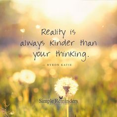 Reality is always kinder than your thinking Reality is always kinder than your thinking. — Byron Katie