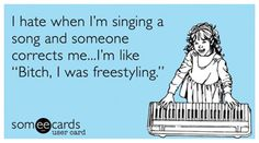 """I hate when I'm singing a song and someone corrects me... I'm like """"BITCH!, I was freestyling!"""""""