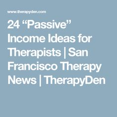 "24 ""Passive"" Income Ideas for Therapists 