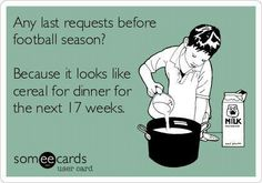 Football season. Life as you know it will cease to exist.