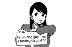 Fetishising homosexuality is an insult to homosexuality itself, because another person's sexuality, or any other part of their identity isn't a fetish, it's part of who that person is.