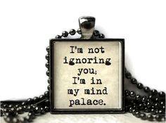 I'm not ignoring you I'm in my mind palace.