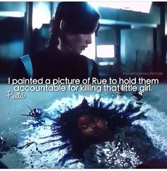 """""""I did know Rue. She wasn't just my ally, she was my friend. I see her in the flowers that grow in the meadow by my house. I hear her in the Mockingjay song. I see her in my sister Prim. She was too young, too gentle and I couldn't save her. I'm sorry.""""- Katniss"""