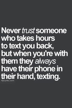 Never trust someone who takes hours to text you back, but when you are with them they always have their phone in their hand, texting ;)
