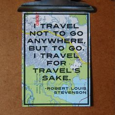 """I travel not to go anywhere, but to go. I travel for travel's sake."" - Robert Louise Stevenson travel quote"