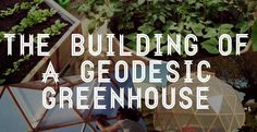 The Building Of A Geodesic Greenhouse   Grow The Change