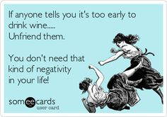 If anyone tells you it's too early to drink wine..... Unfriend them. You don't need that kind of negativity in your life!