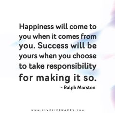 Happiness will come to you when it comes from you. Success will be yours when you choose to take responsibility for making it so. - Ralph Marston
